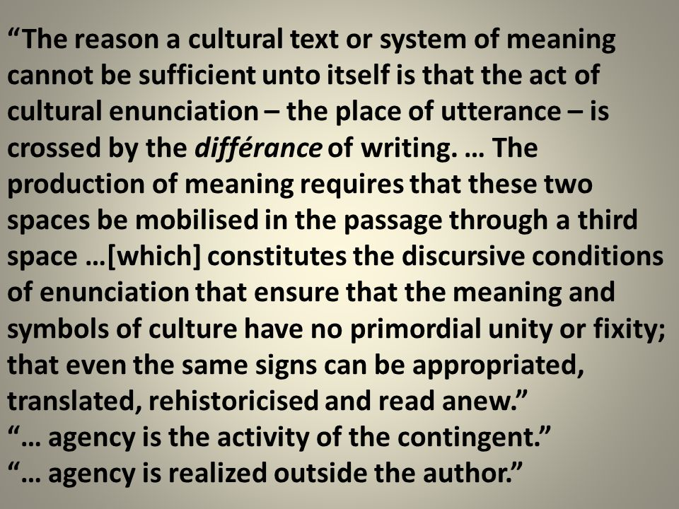 The reason a cultural text or system of meaning cannot be sufficient unto itself is that the act of cultural enunciation – the place of utterance – is crossed by the différance of writing. … The production of meaning requires that these two spaces be mobilised in the passage through a third space …[which] constitutes the discursive conditions of enunciation that ensure that the meaning and symbols of culture have no primordial unity or fixity; that even the same signs can be appropriated, translated, rehistoricised and read anew.